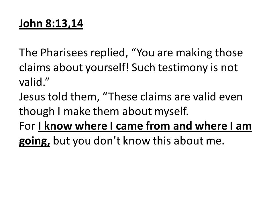 John 8:13,14 The Pharisees replied, You are making those claims about yourself! Such testimony is not valid.