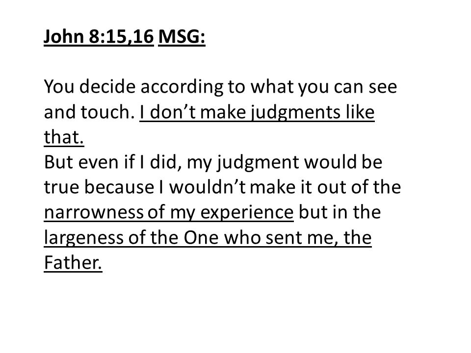 John 8:15,16 MSG: You decide according to what you can see and touch. I don't make judgments like that.