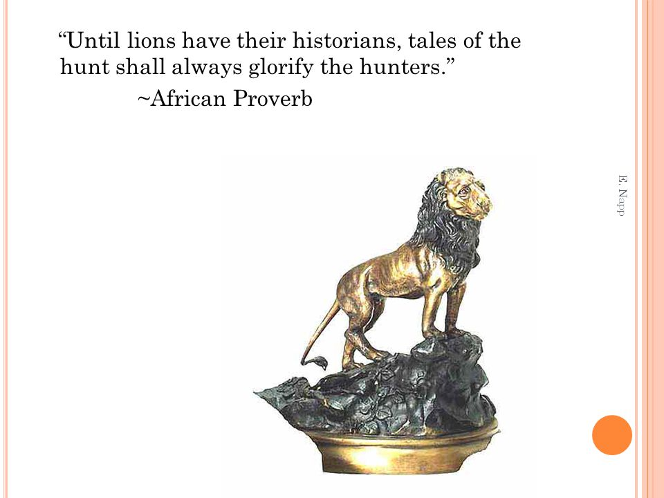 Until lions have their historians, tales of the hunt shall always glorify the hunters. ~African Proverb