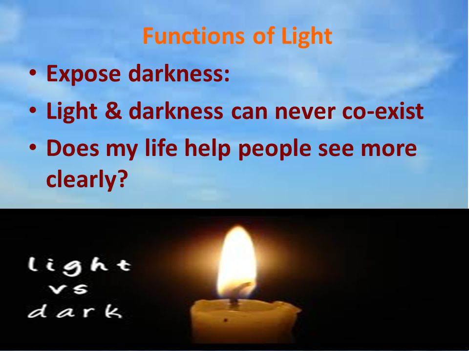 Functions of Light Expose darkness: Light & darkness can never co-exist.