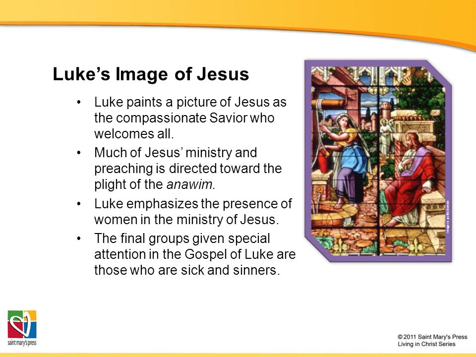 Luke's Image of Jesus Luke paints a picture of Jesus as the compassionate Savior who welcomes all.