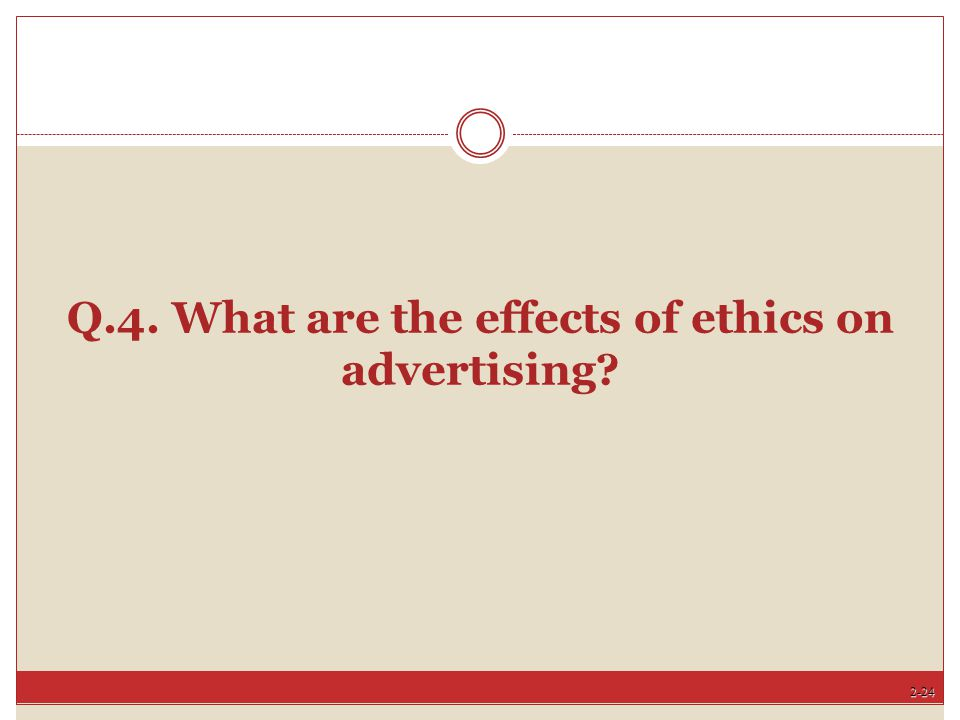 Q.4. What are the effects of ethics on advertising