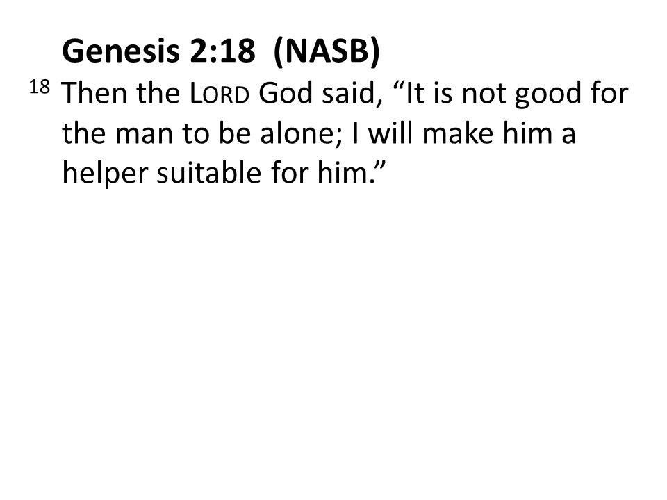 Genesis 2:18 (NASB) 18 Then the Lord God said, It is not good for the man to be alone; I will make him a helper suitable for him.