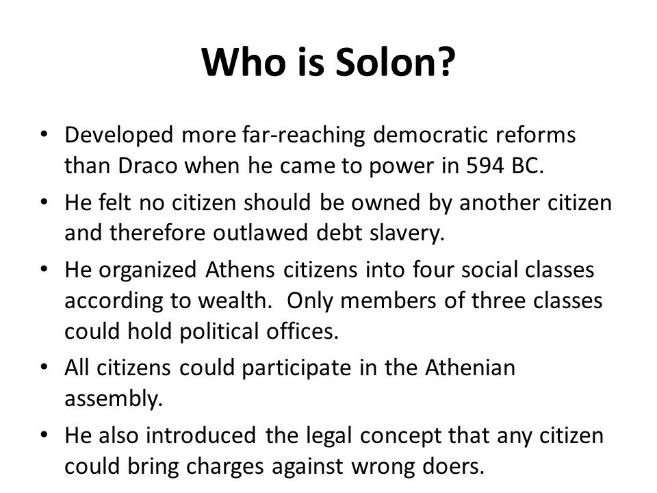 Who is Solon Developed more far-reaching democratic reforms than Draco when he came to power in 594 BC.