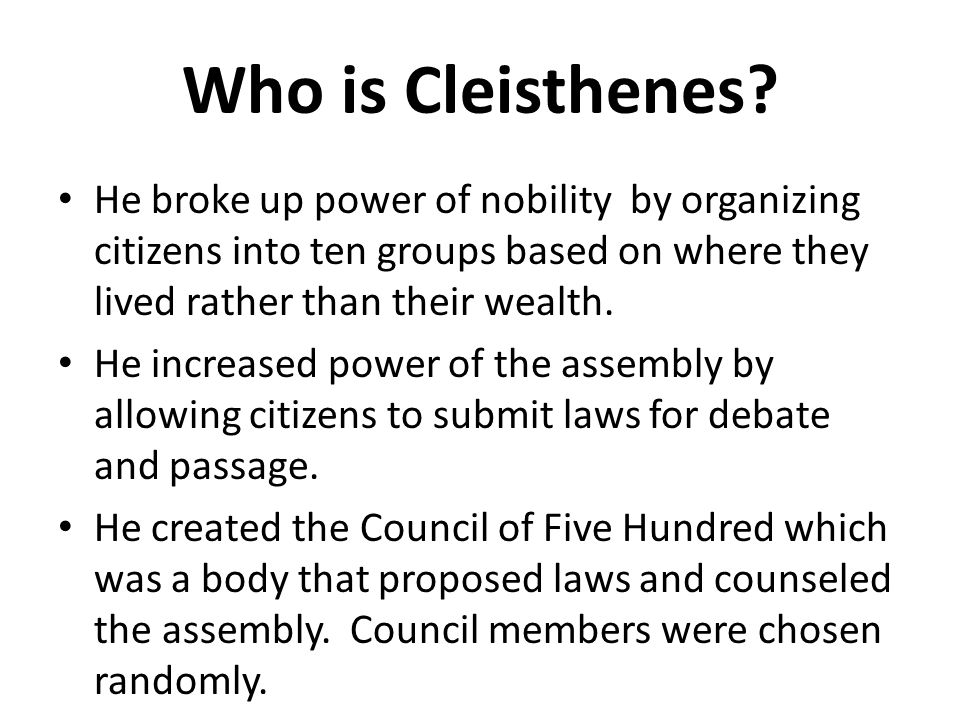 Who is Cleisthenes He broke up power of nobility by organizing citizens into ten groups based on where they lived rather than their wealth.