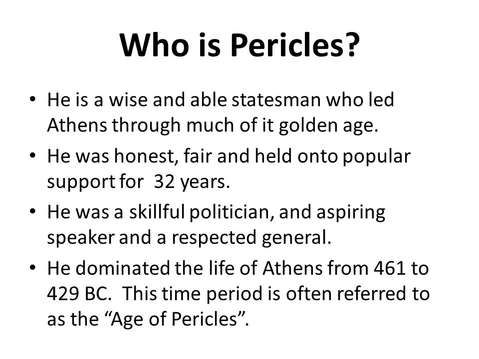 Who is Pericles He is a wise and able statesman who led Athens through much of it golden age.