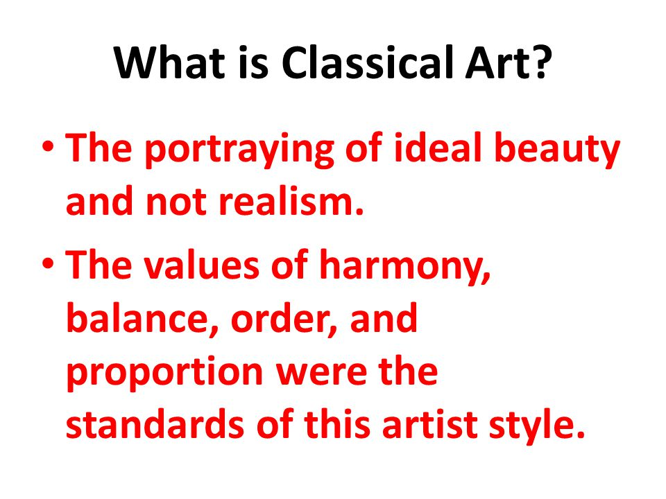 What is Classical Art The portraying of ideal beauty and not realism.