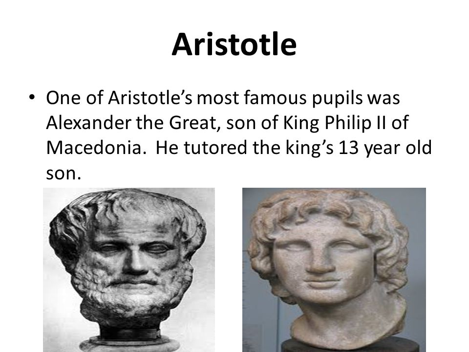 Aristotle One of Aristotle's most famous pupils was Alexander the Great, son of King Philip II of Macedonia.