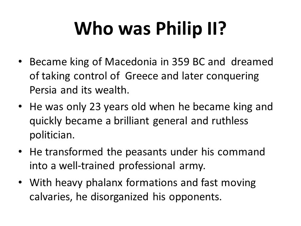 Who was Philip II Became king of Macedonia in 359 BC and dreamed of taking control of Greece and later conquering Persia and its wealth.