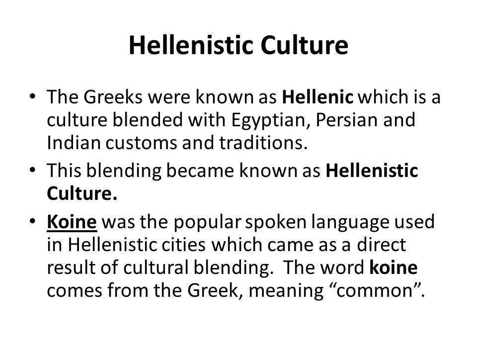 Hellenistic Culture The Greeks were known as Hellenic which is a culture blended with Egyptian, Persian and Indian customs and traditions.