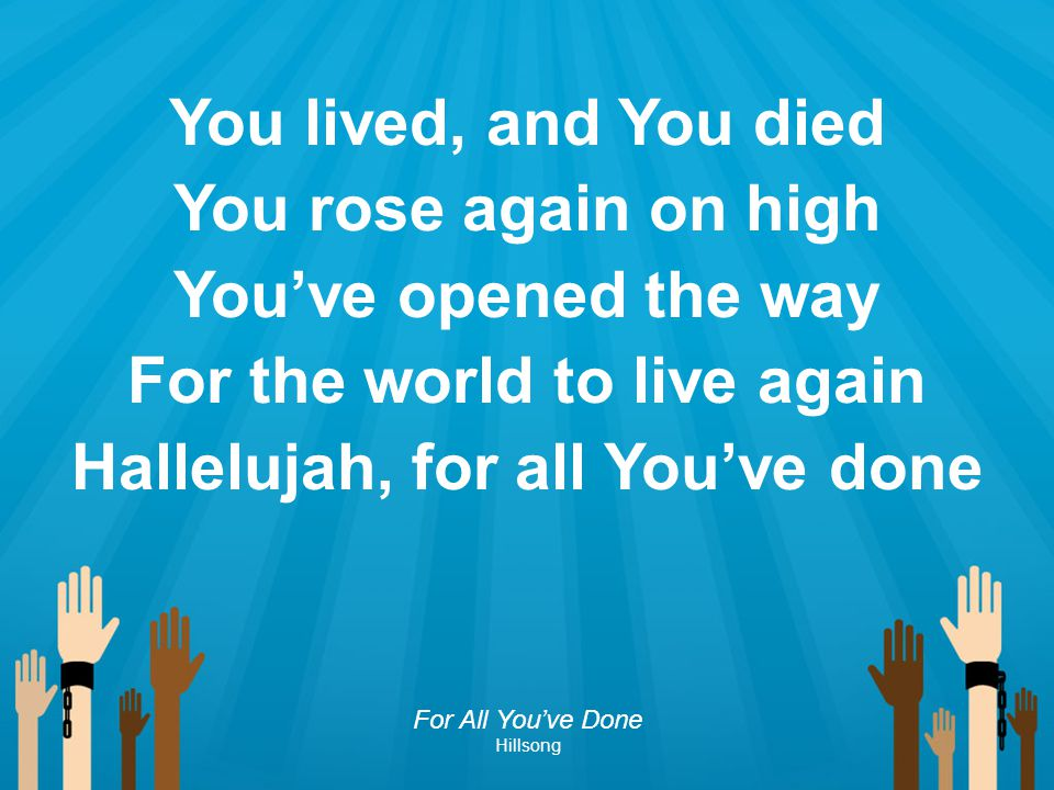 For the world to live again Hallelujah, for all You've done