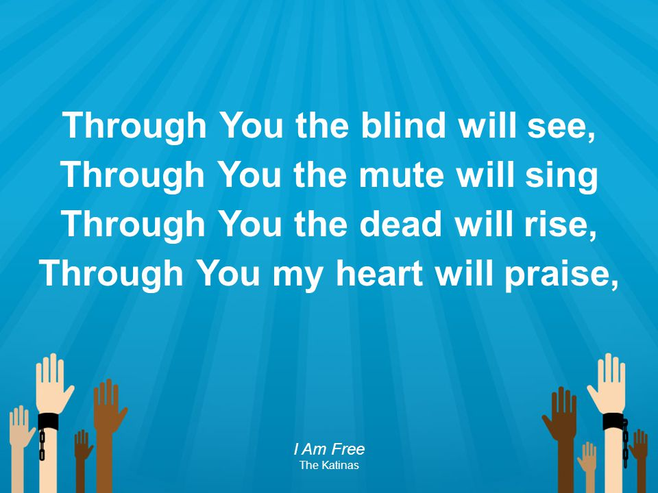 Through You the blind will see, Through You the mute will sing