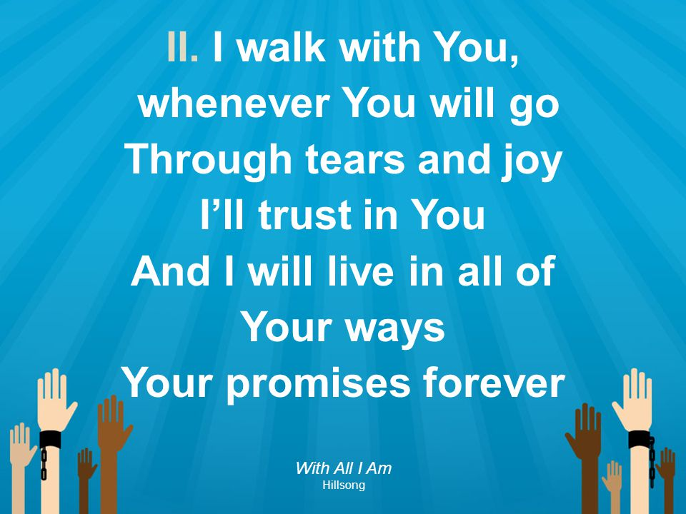 II. I walk with You, whenever You will go Through tears and joy