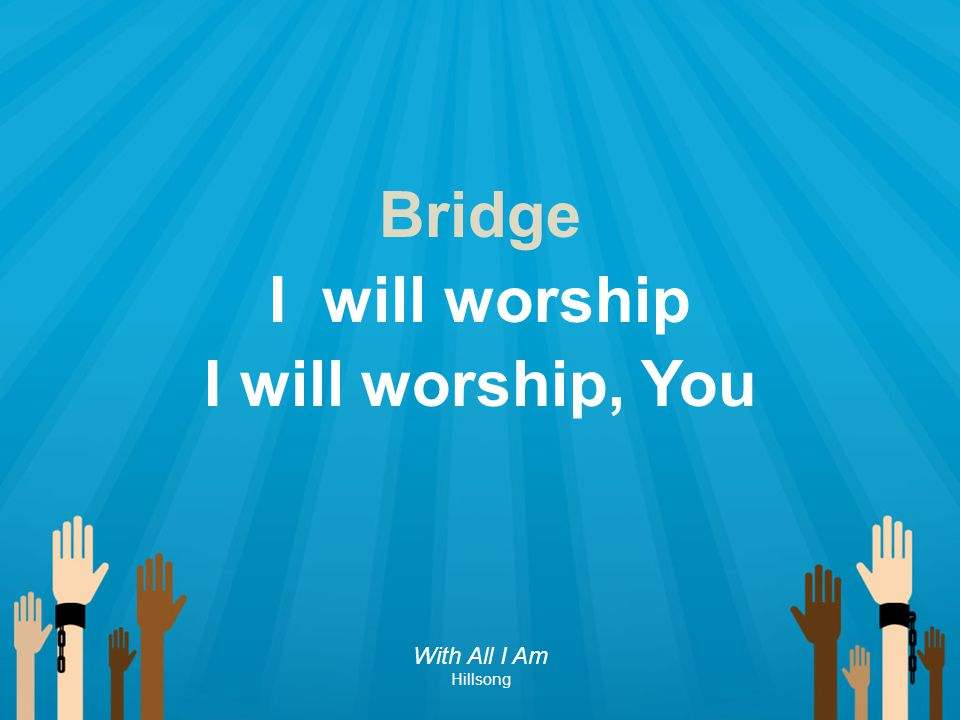 Bridge I will worship I will worship, You