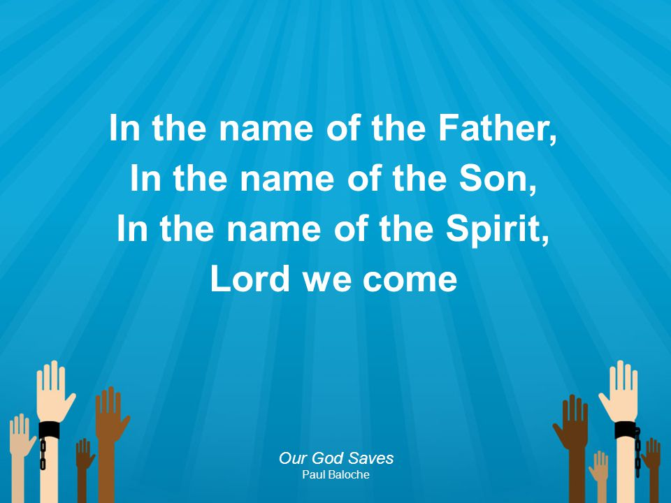In the name of the Father, In the name of the Son, In the name of the Spirit, Lord we come