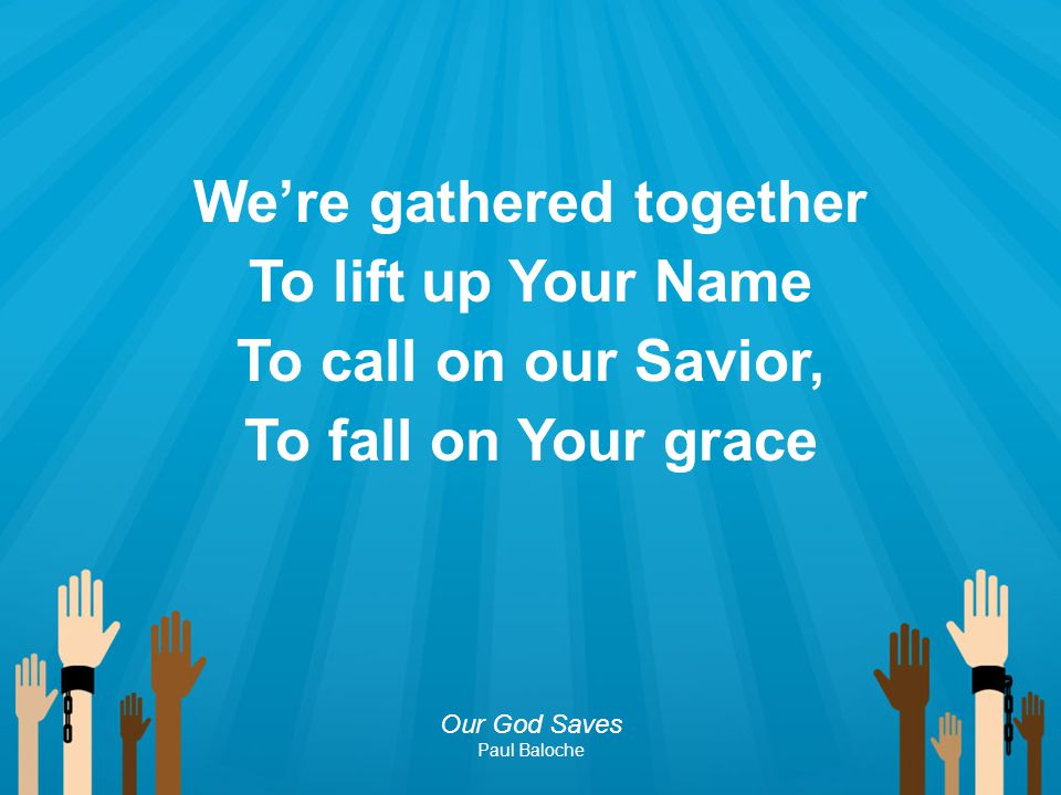 We're gathered together To lift up Your Name To call on our Savior, To fall on Your grace