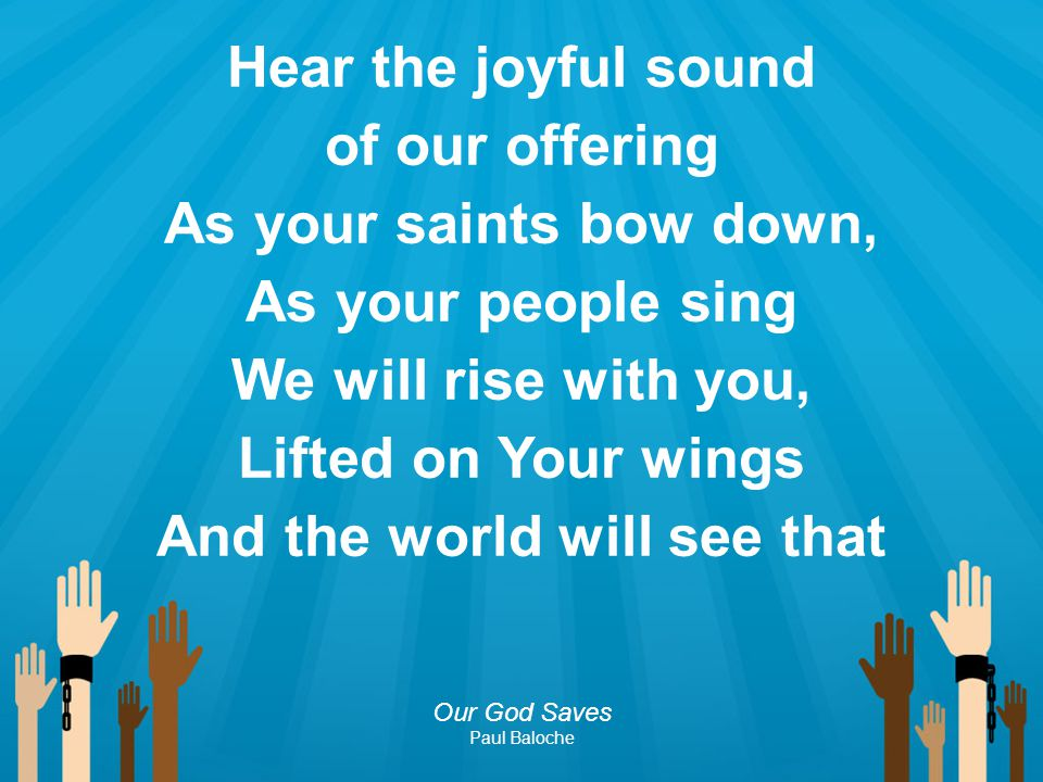 Hear the joyful sound of our offering As your saints bow down, As your people sing We will rise with you, Lifted on Your wings And the world will see that