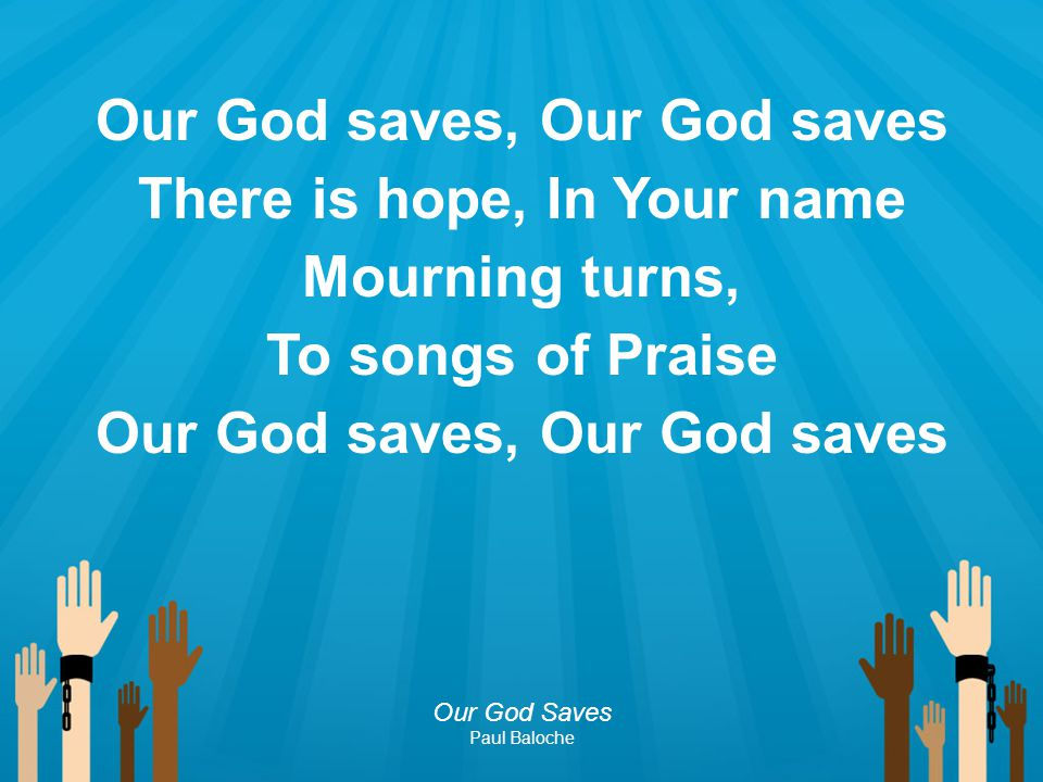 Our God saves, Our God saves There is hope, In Your name Mourning turns, To songs of Praise