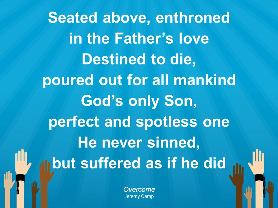 Seated above, enthroned in the Father's love Destined to die, poured out for all mankind God's only Son, perfect and spotless one He never sinned, but suffered as if he did