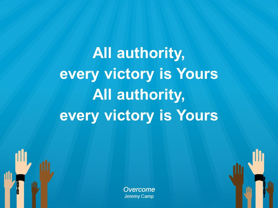 All authority, every victory is Yours