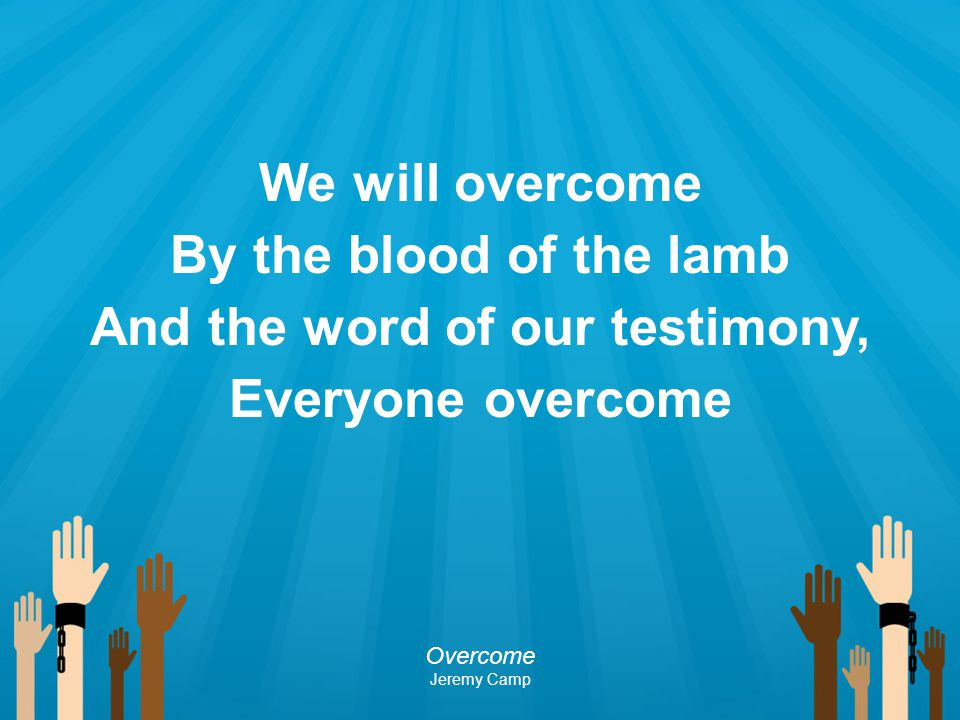 We will overcome By the blood of the lamb And the word of our testimony, Everyone overcome