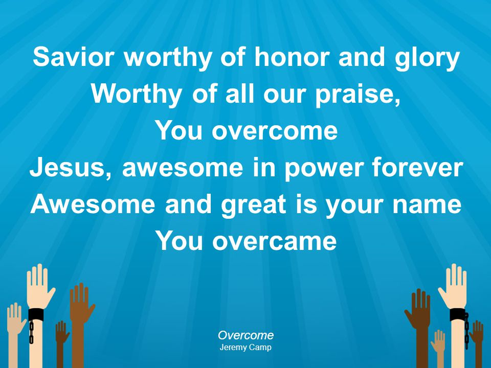 Savior worthy of honor and glory Worthy of all our praise, You overcome Jesus, awesome in power forever Awesome and great is your name You overcame