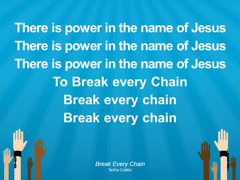 There is power in the name of Jesus To Break every Chain Break every chain
