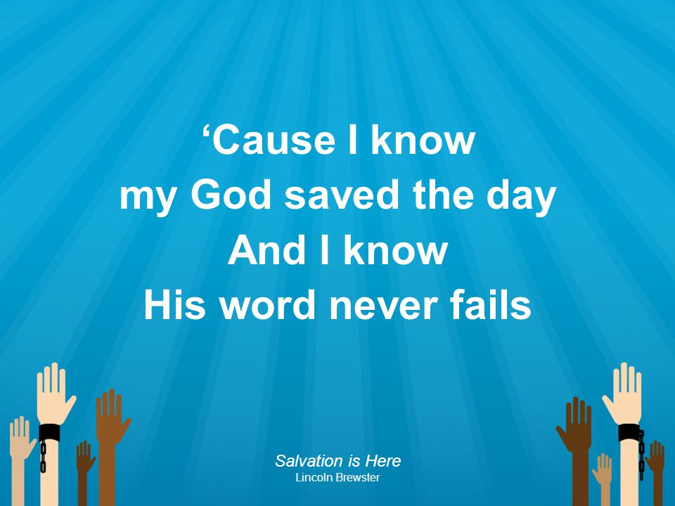 'Cause I know my God saved the day And I know His word never fails