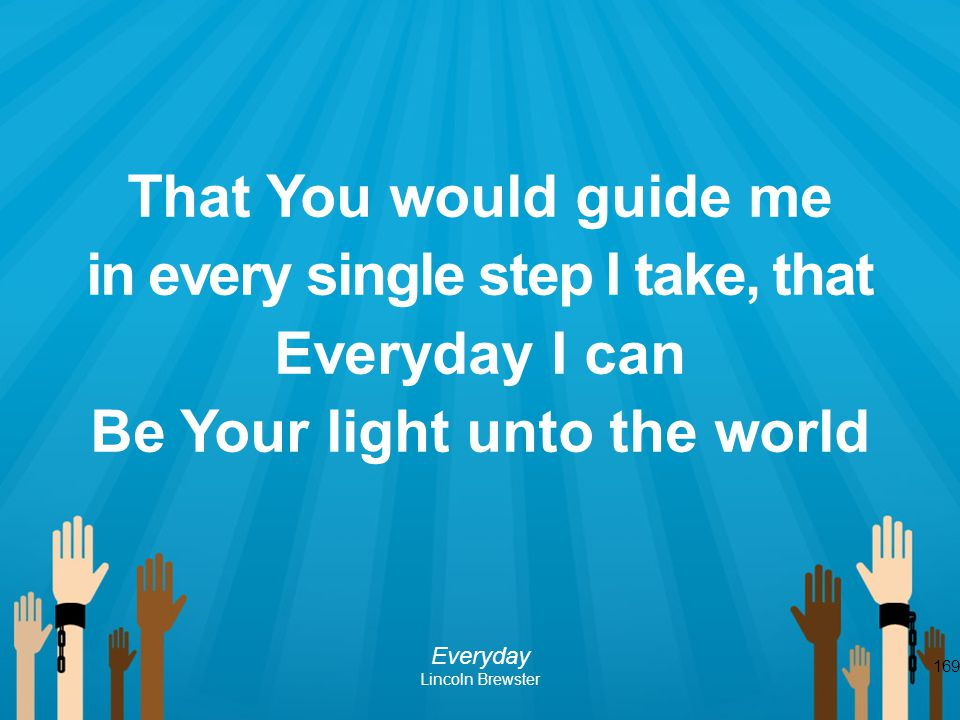 in every single step I take, that Be Your light unto the world