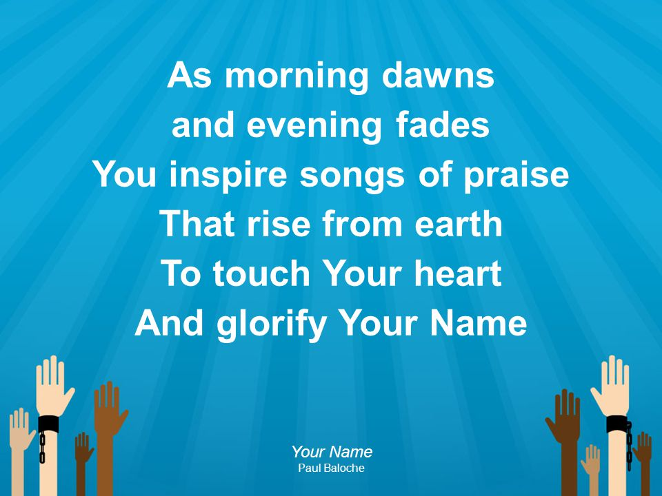 You inspire songs of praise