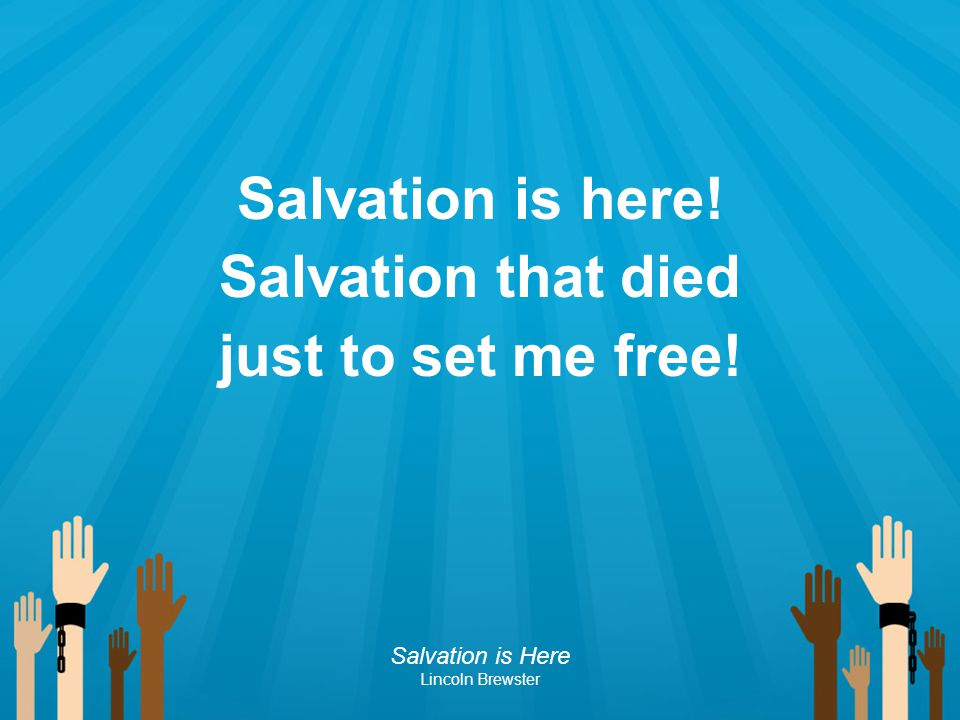 Salvation is here! Salvation that died just to set me free!
