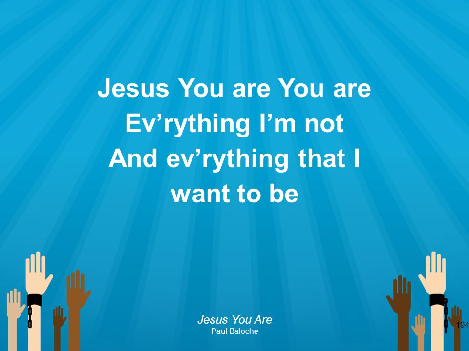 Jesus You are You are Ev'rything I'm not And ev'rything that I