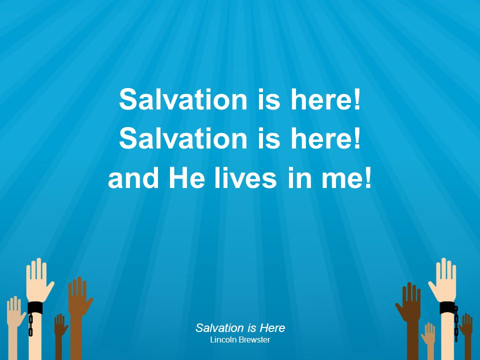 Salvation is here! and He lives in me!