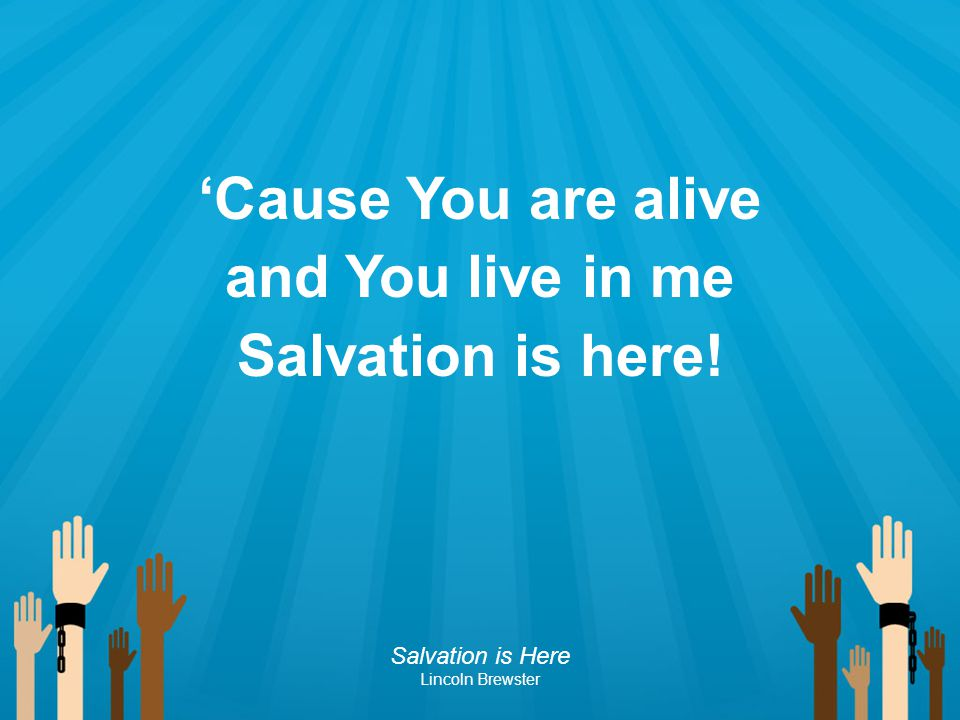 'Cause You are alive and You live in me Salvation is here!