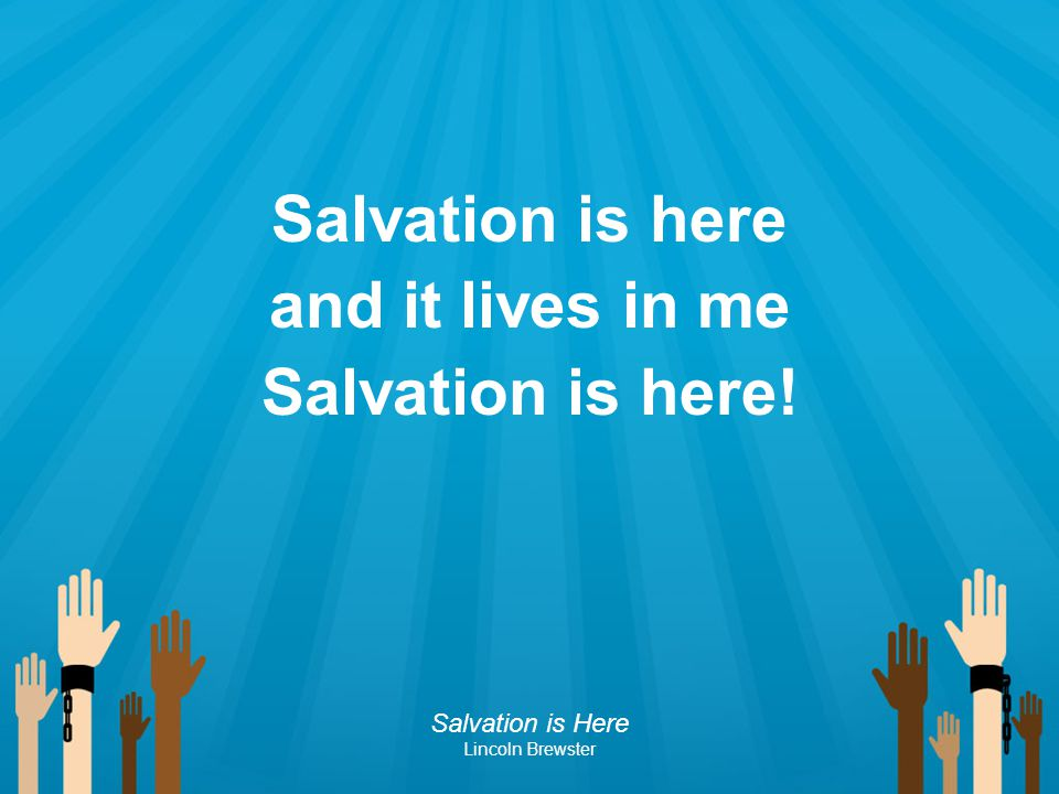 Salvation is here and it lives in me Salvation is here!