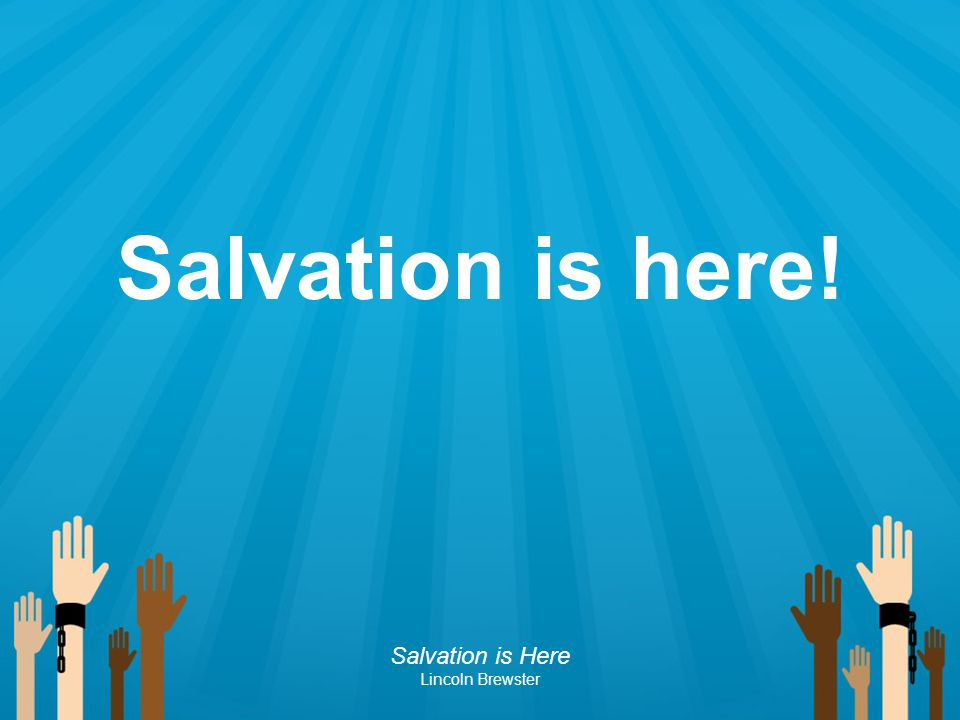 Salvation is here! Salvation is Here Lincoln Brewster