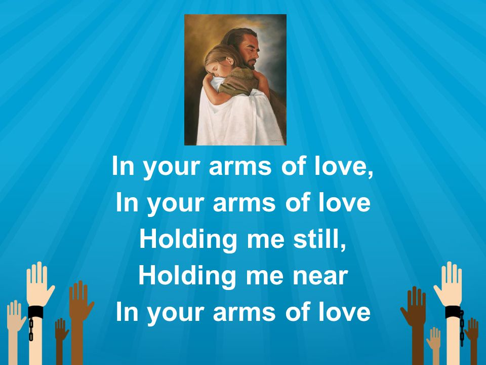 In your arms of love, In your arms of love Holding me still, Holding me near