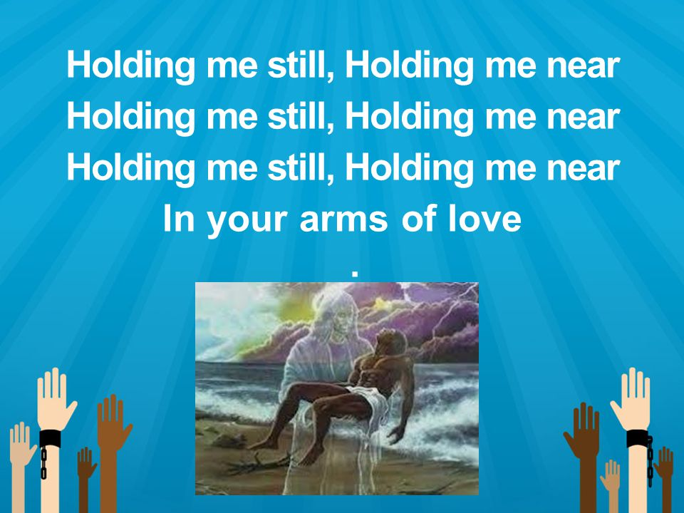 Holding me still, Holding me near