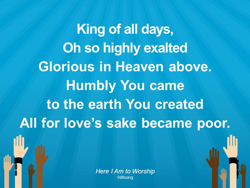 Glorious in Heaven above. Humbly You came to the earth You created