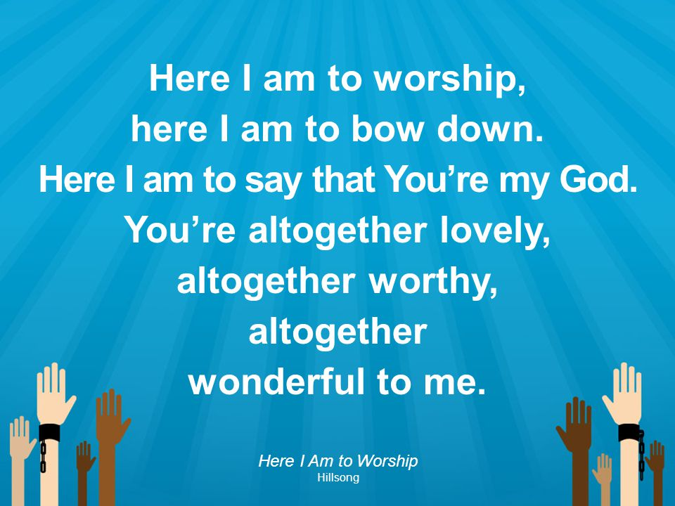 Here I am to say that You're my God. You're altogether lovely,