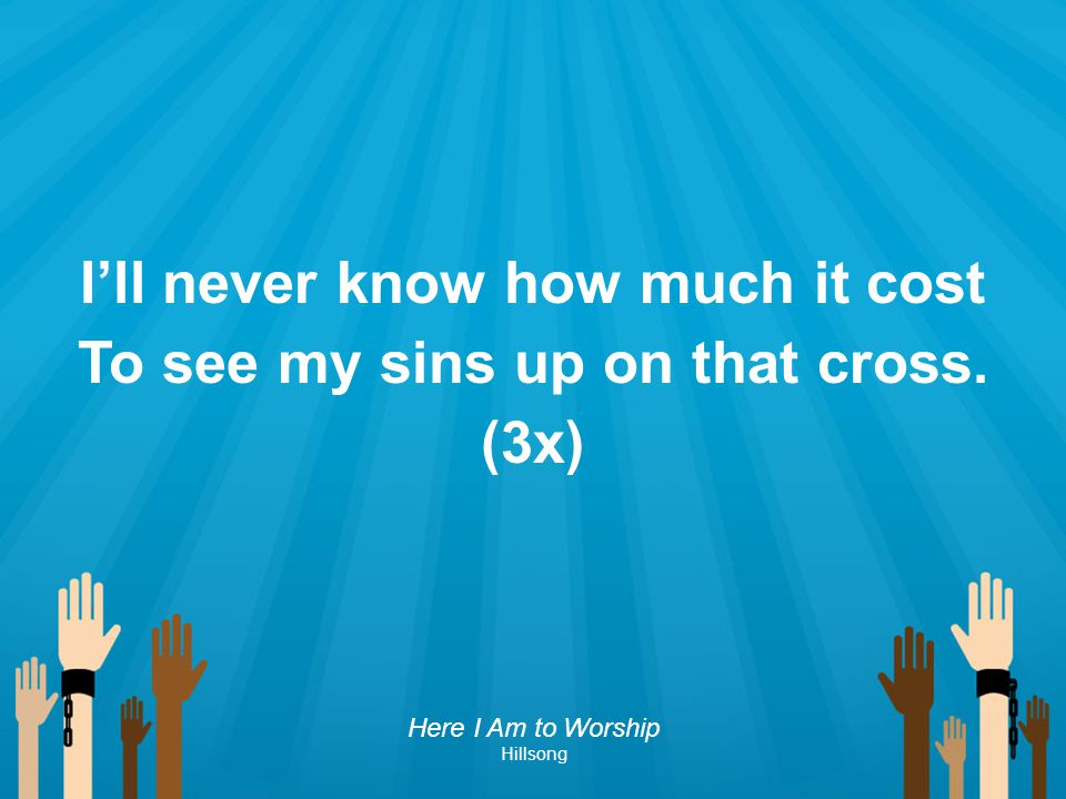 I'll never know how much it cost To see my sins up on that cross.