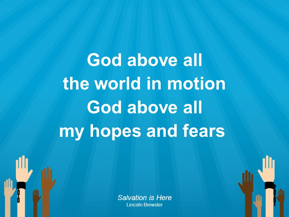 God above all the world in motion my hopes and fears