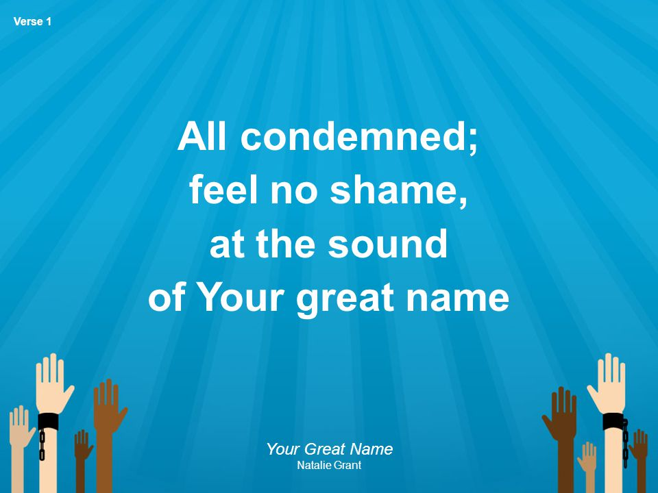 All condemned; feel no shame, at the sound of Your great name