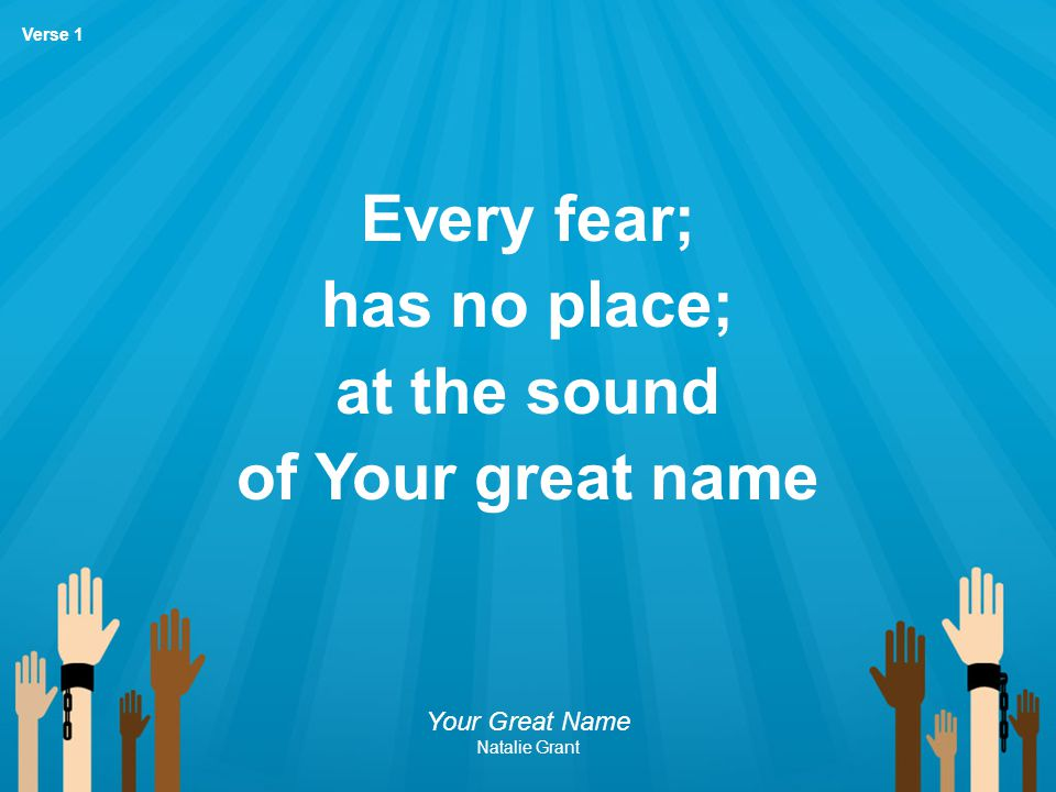 Every fear; has no place; at the sound of Your great name