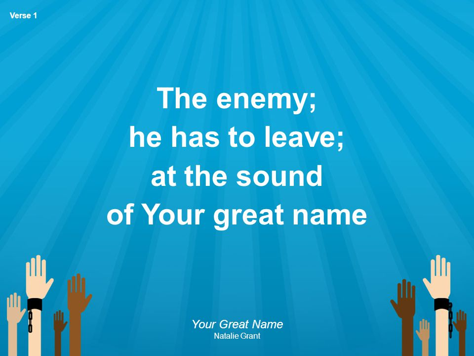 The enemy; he has to leave; at the sound of Your great name