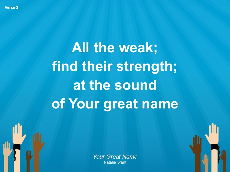 All the weak; find their strength; at the sound of Your great name