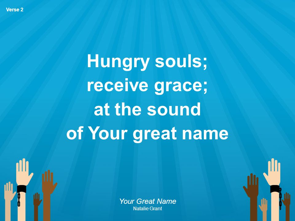 Hungry souls; receive grace; at the sound of Your great name
