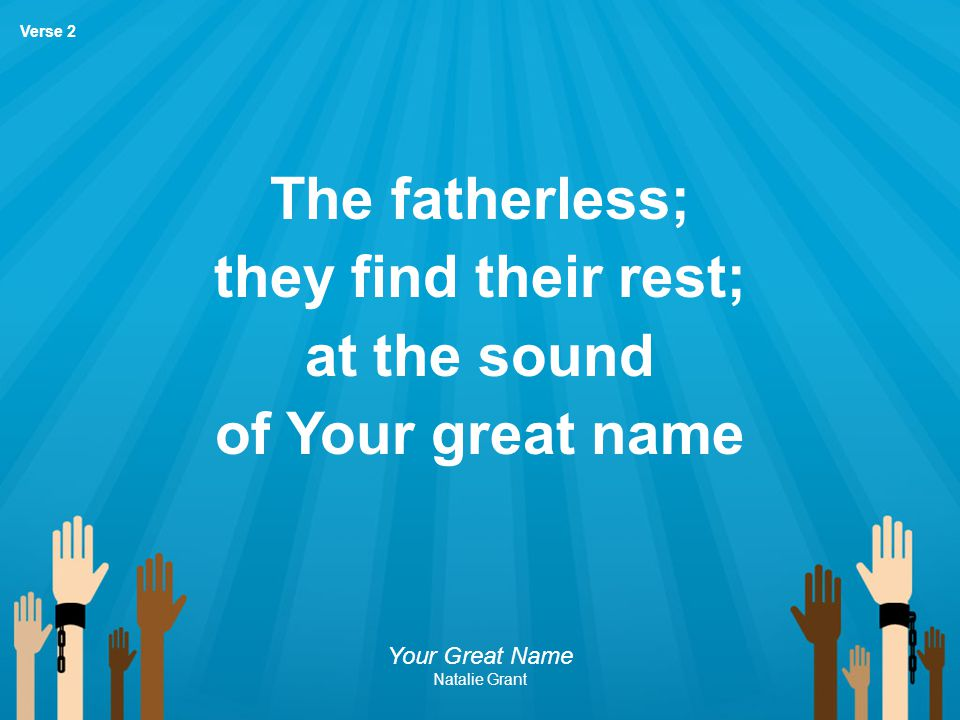 The fatherless; they find their rest; at the sound of Your great name