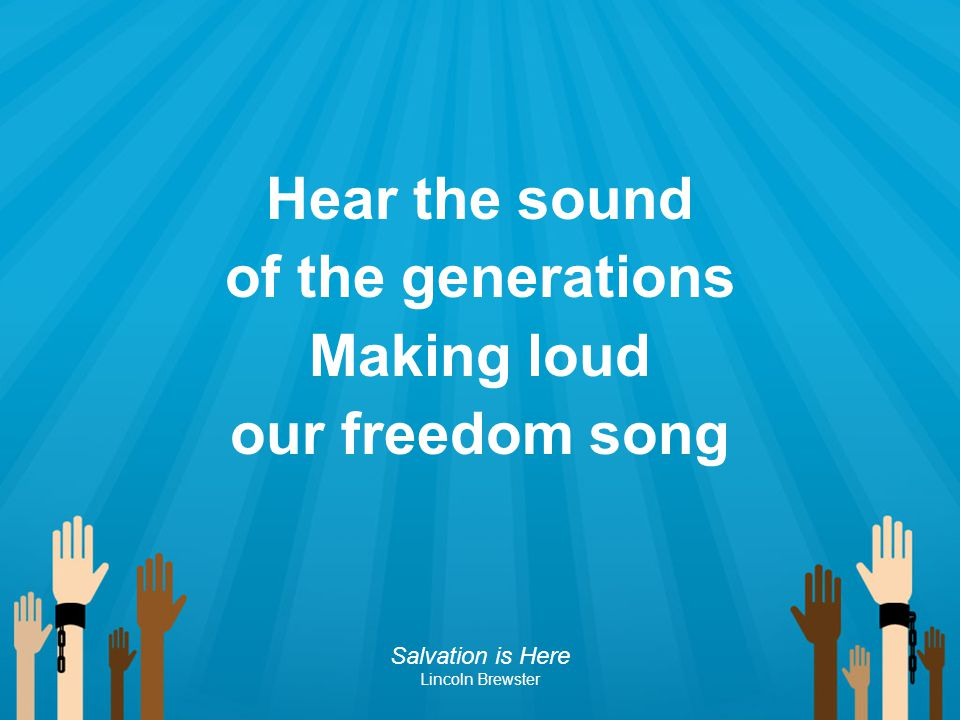 Hear the sound of the generations Making loud our freedom song