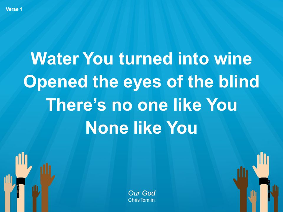 Water You turned into wine Opened the eyes of the blind